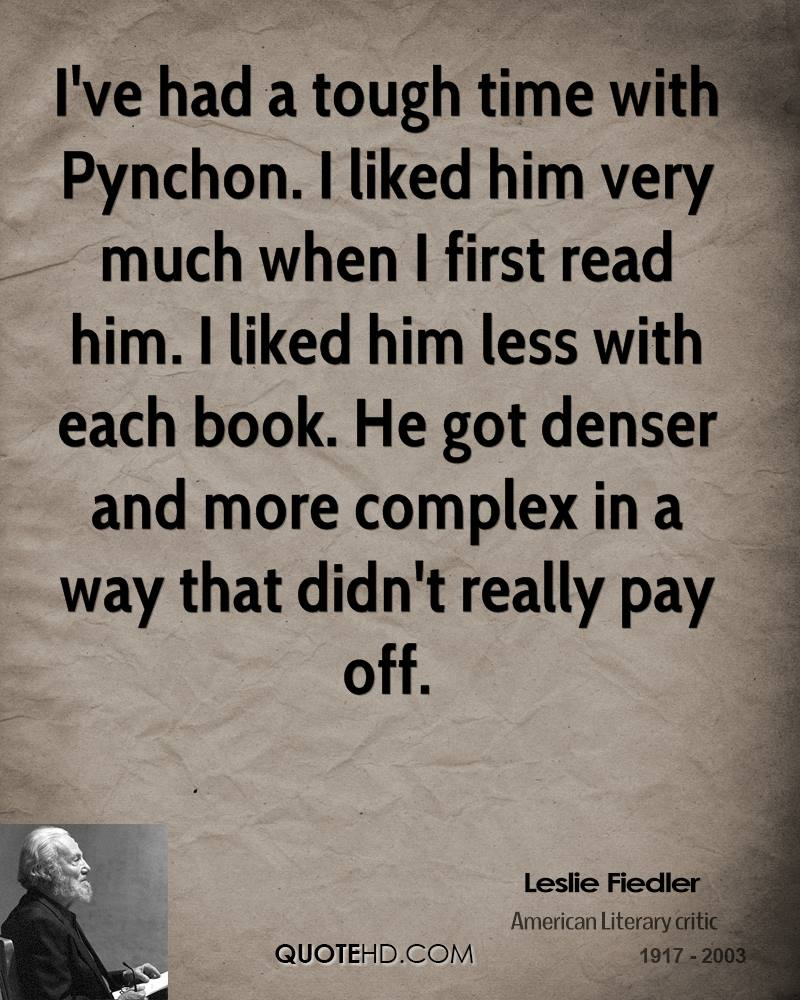 I've had a tough time with Pynchon. I liked him very much when I first read him. I liked him less with each book. He got denser and more complex in a way that didn't really pay off.