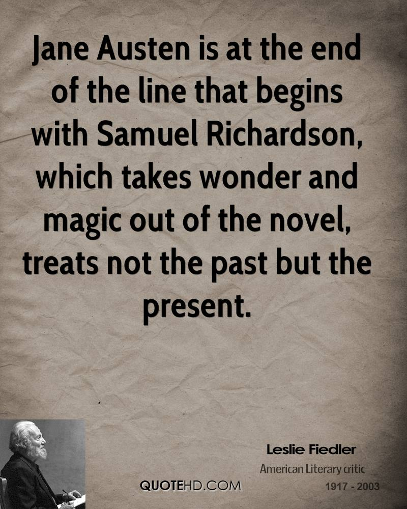 Jane Austen is at the end of the line that begins with Samuel Richardson, which takes wonder and magic out of the novel, treats not the past but the present.