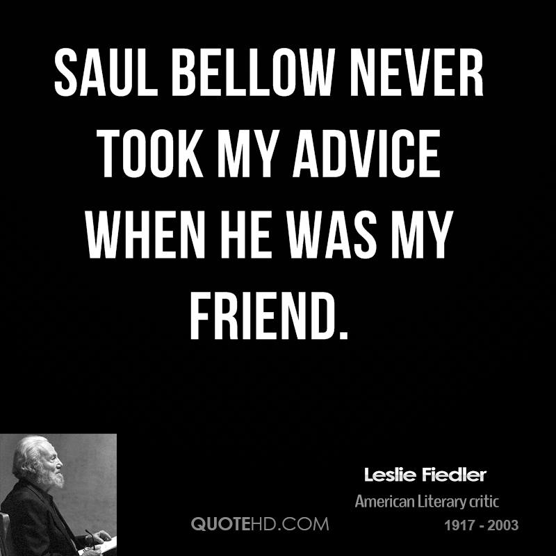 Saul Bellow never took my advice when he was my friend.
