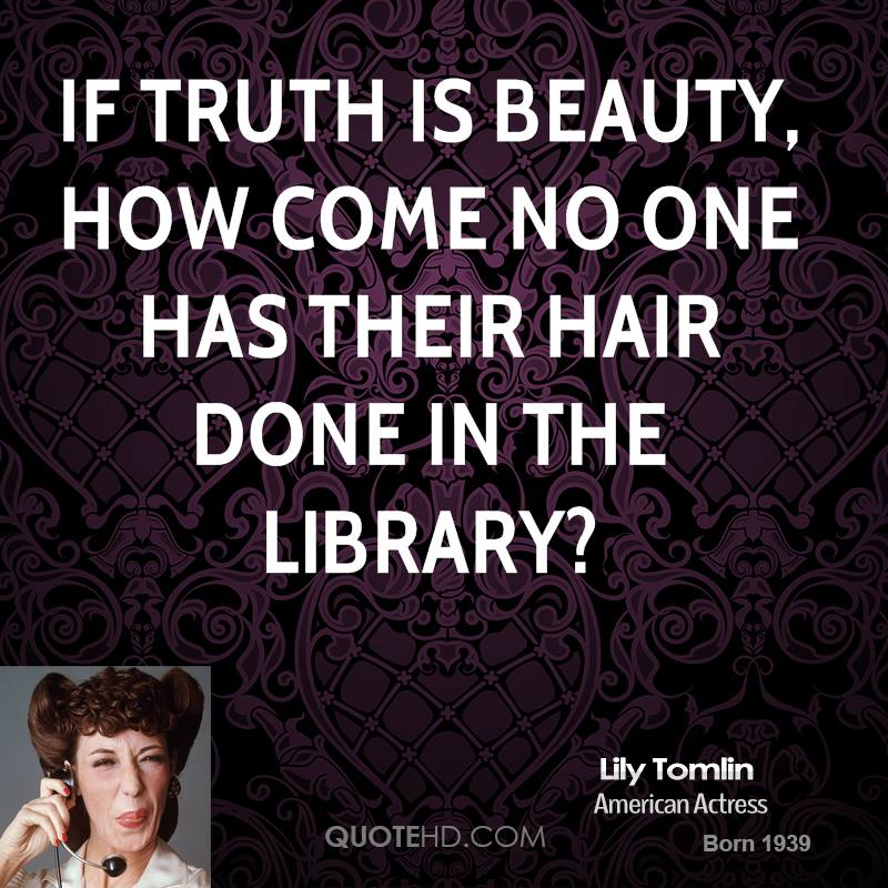 If truth is beauty, how come no one has their hair done in the library?