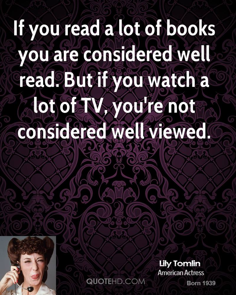 If you read a lot of books you are considered well read. But if you watch a lot of TV, you're not considered well viewed.