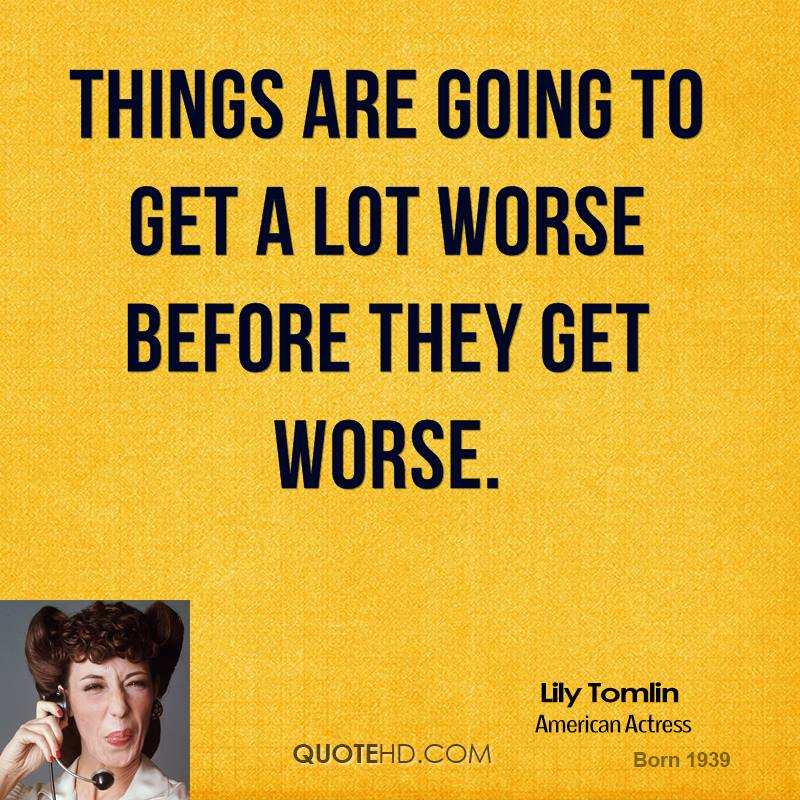Things are going to get a lot worse before they get worse.