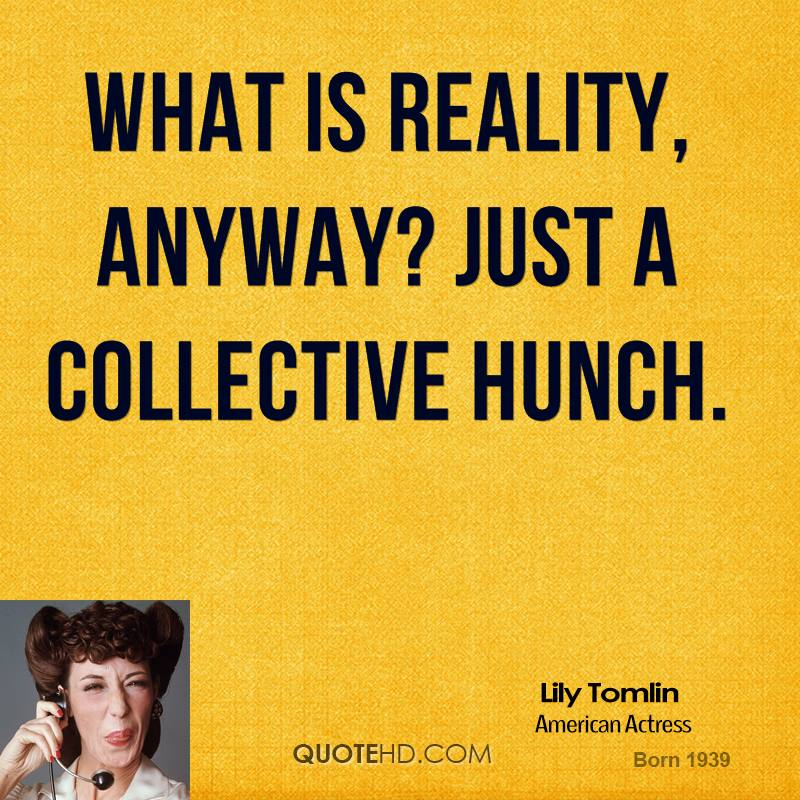 What is reality, anyway? Just a collective hunch.