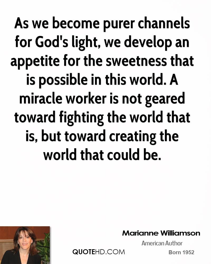 As we become purer channels for God's light, we develop an appetite for the sweetness that is possible in this world. A miracle worker is not geared toward fighting the world that is, but toward creating the world that could be.