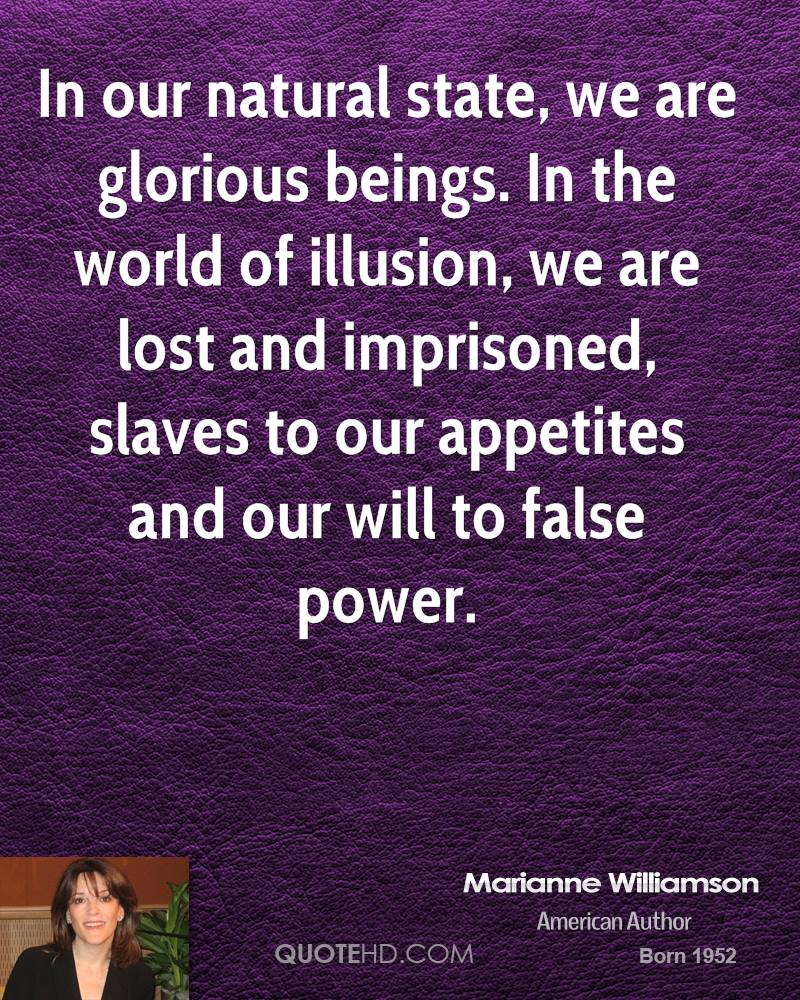 In our natural state, we are glorious beings. In the world of illusion, we are lost and imprisoned, slaves to our appetites and our will to false power.