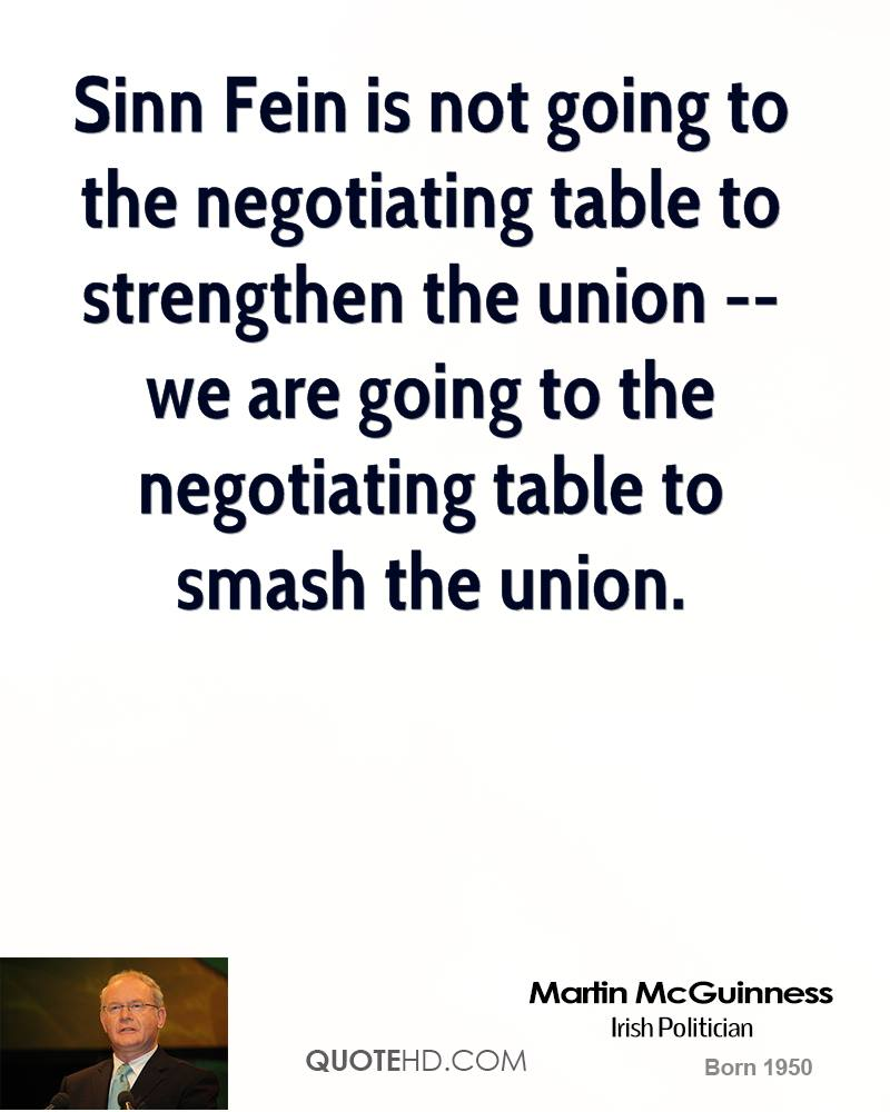 Sinn Fein is not going to the negotiating table to strengthen the union -- we are going to the negotiating table to smash the union.