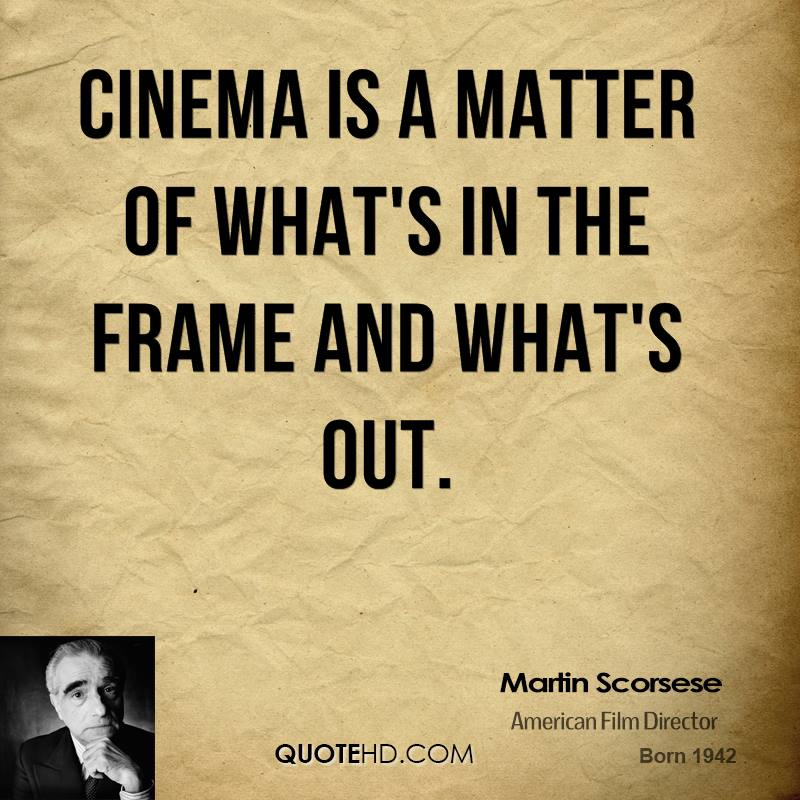 Cinema is a matter of what's in the frame and what's out.