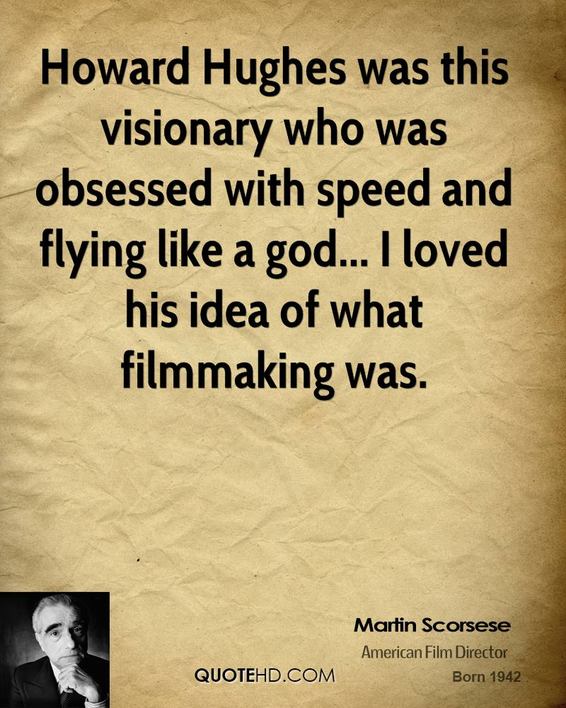 Howard Hughes was this visionary who was obsessed with speed and flying like a god... I loved his idea of what filmmaking was.