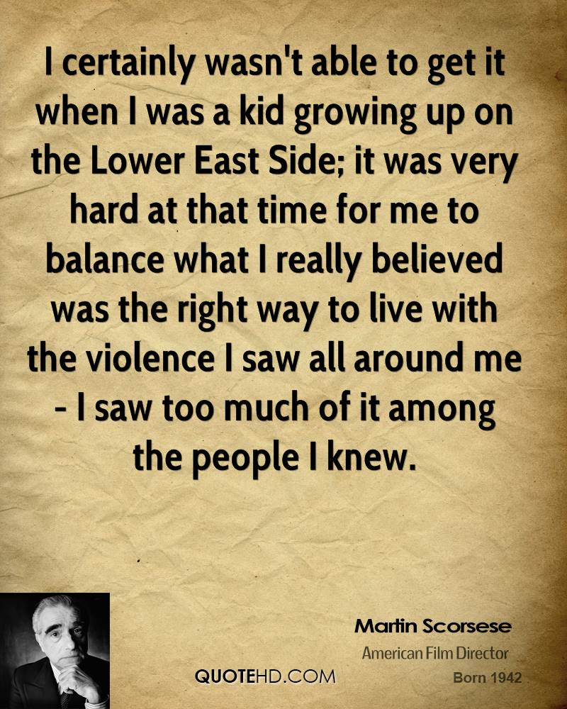 I certainly wasn't able to get it when I was a kid growing up on the Lower East Side; it was very hard at that time for me to balance what I really believed was the right way to live with the violence I saw all around me - I saw too much of it among the people I knew.