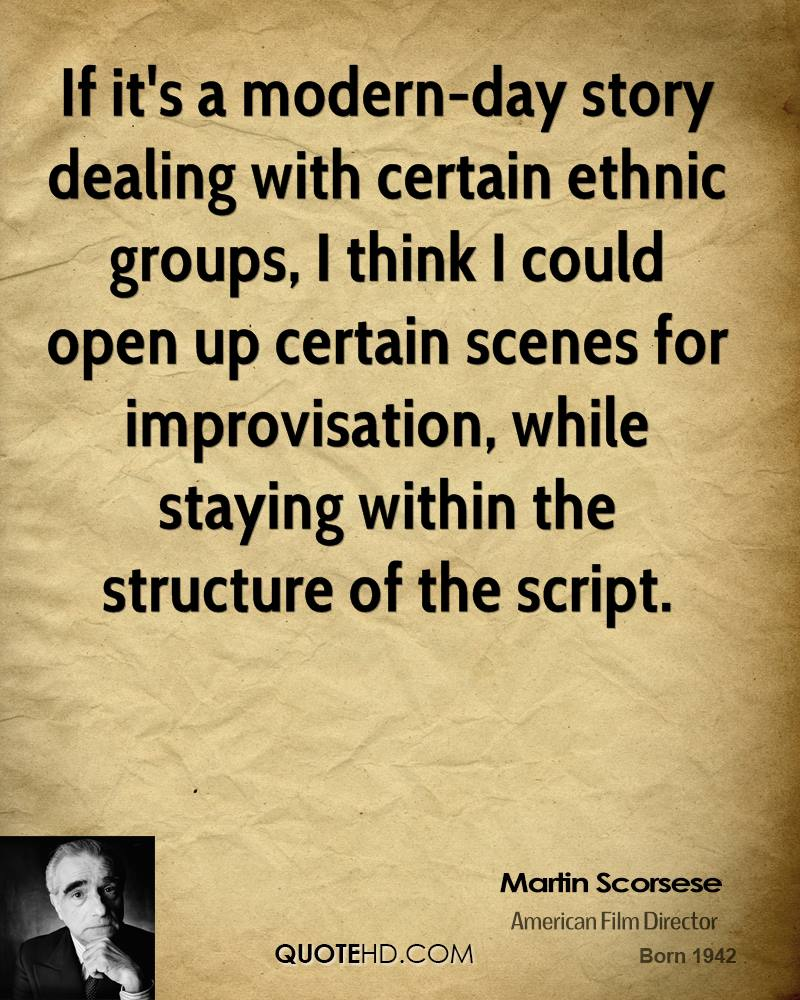 If it's a modern-day story dealing with certain ethnic groups, I think I could open up certain scenes for improvisation, while staying within the structure of the script.