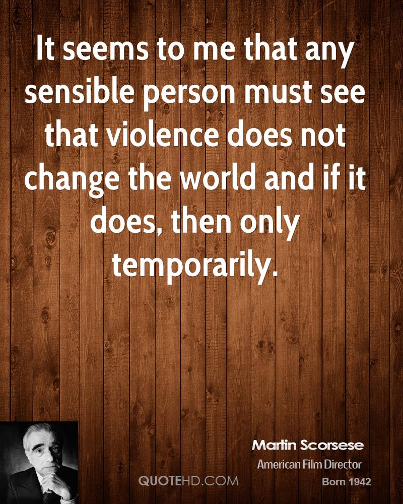 It seems to me that any sensible person must see that violence does not change the world and if it does, then only temporarily.