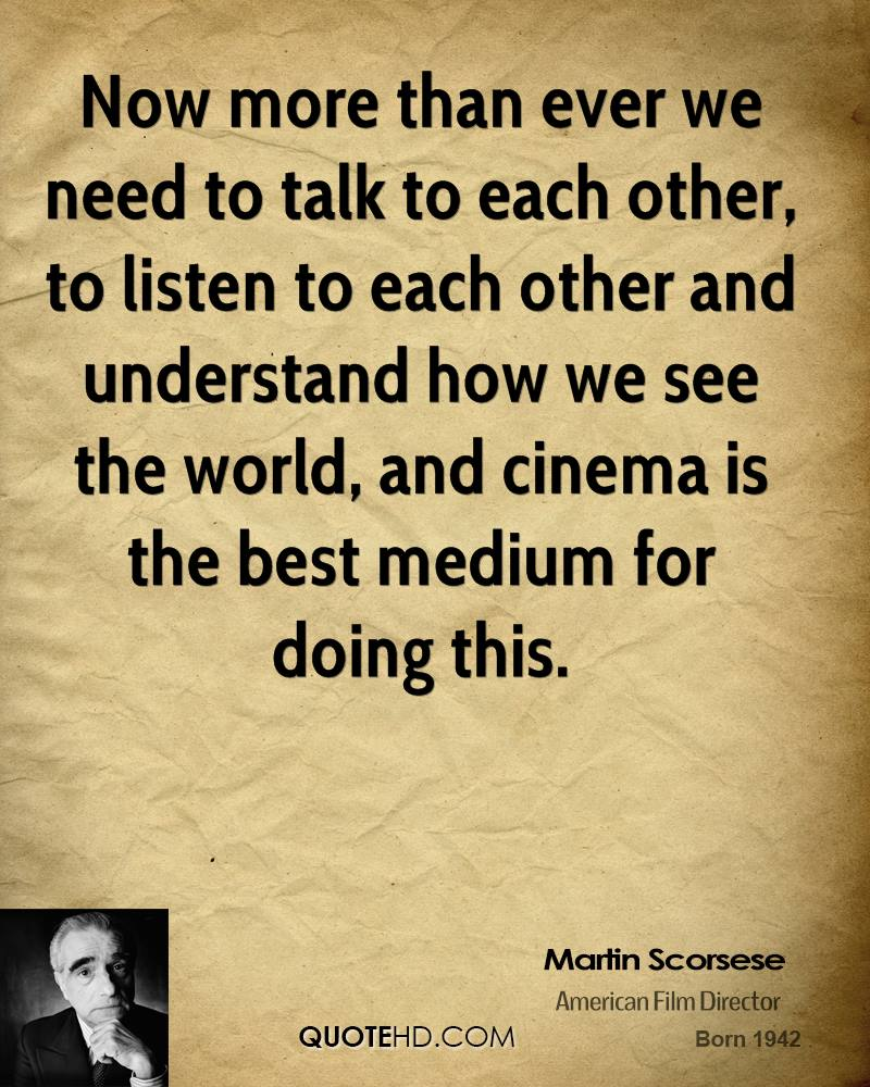 Now more than ever we need to talk to each other, to listen to each other and understand how we see the world, and cinema is the best medium for doing this.