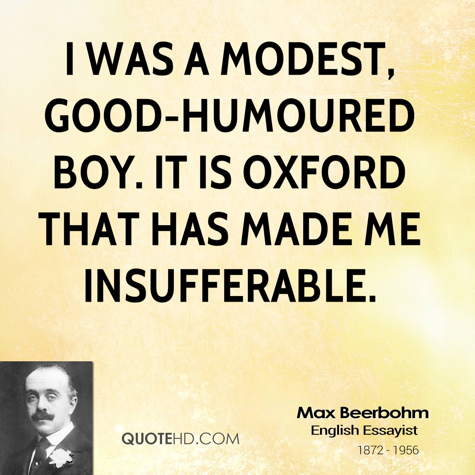 I was a modest, good-humoured boy. It is Oxford that has made me insufferable.