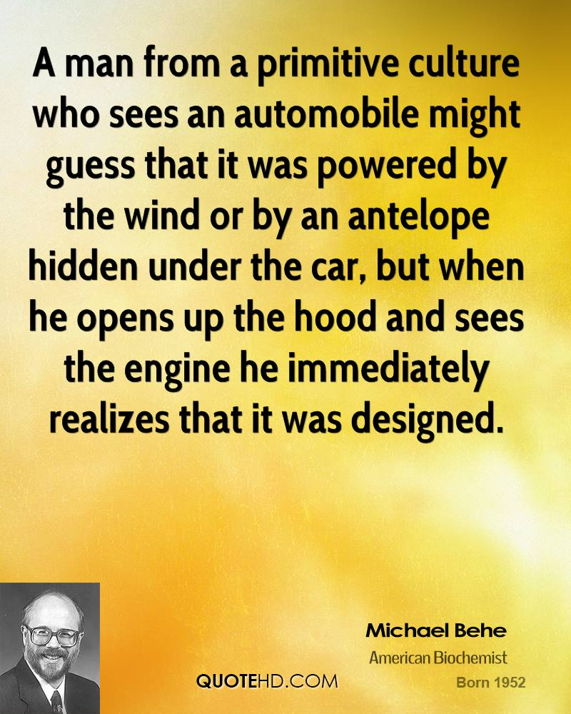 A man from a primitive culture who sees an automobile might guess that it was powered by the wind or by an antelope hidden under the car, but when he opens up the hood and sees the engine he immediately realizes that it was designed.