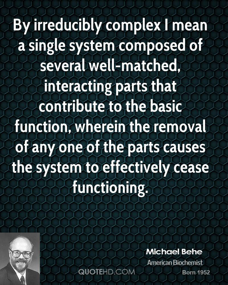 By irreducibly complex I mean a single system composed of several well-matched, interacting parts that contribute to the basic function, wherein the removal of any one of the parts causes the system to effectively cease functioning.