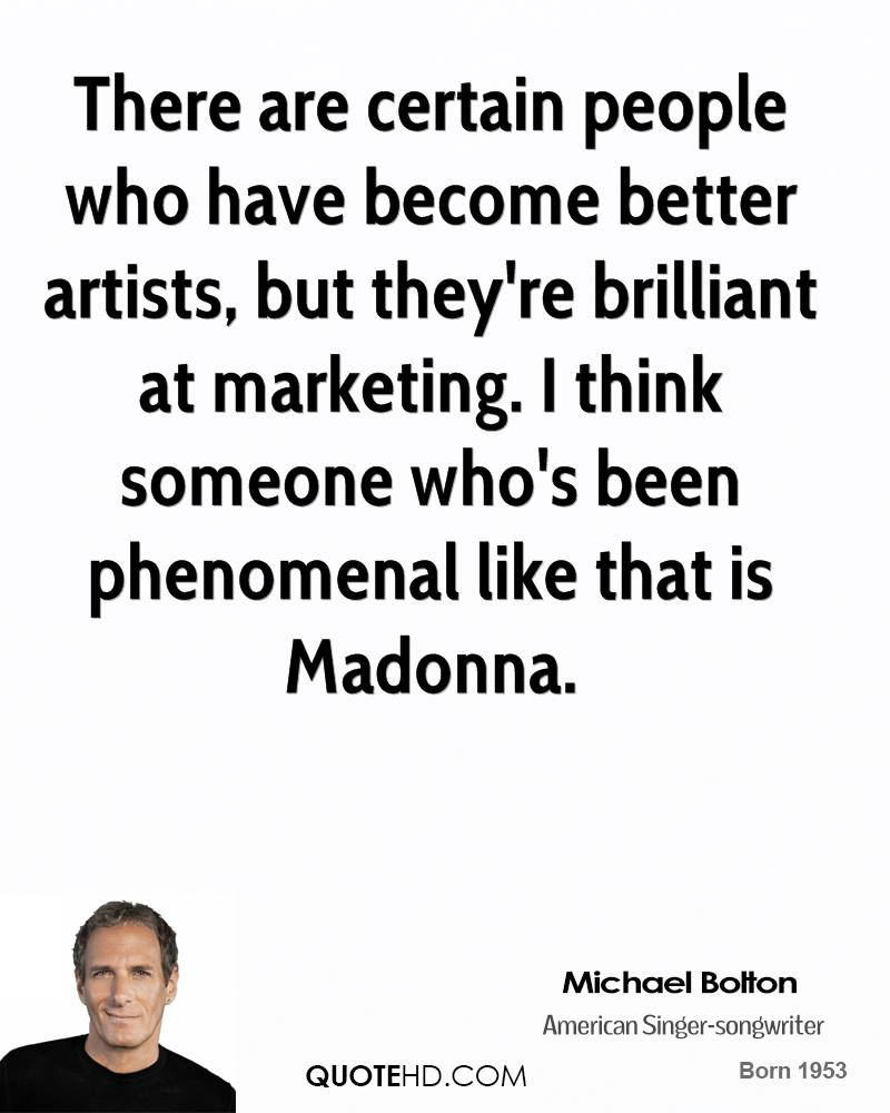 There are certain people who have become better artists, but they're brilliant at marketing. I think someone who's been phenomenal like that is Madonna.
