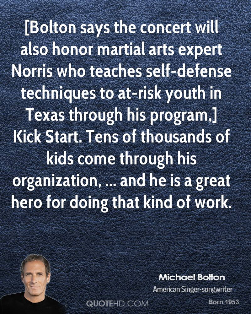 [Bolton says the concert will also honor martial arts expert Norris who teaches self-defense techniques to at-risk youth in Texas through his program,] Kick Start. Tens of thousands of kids come through his organization, ... and he is a great hero for doing that kind of work.