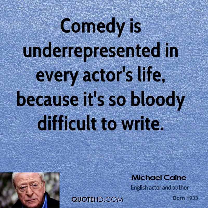 Comedy is underrepresented in every actor's life, because it's so bloody difficult to write.