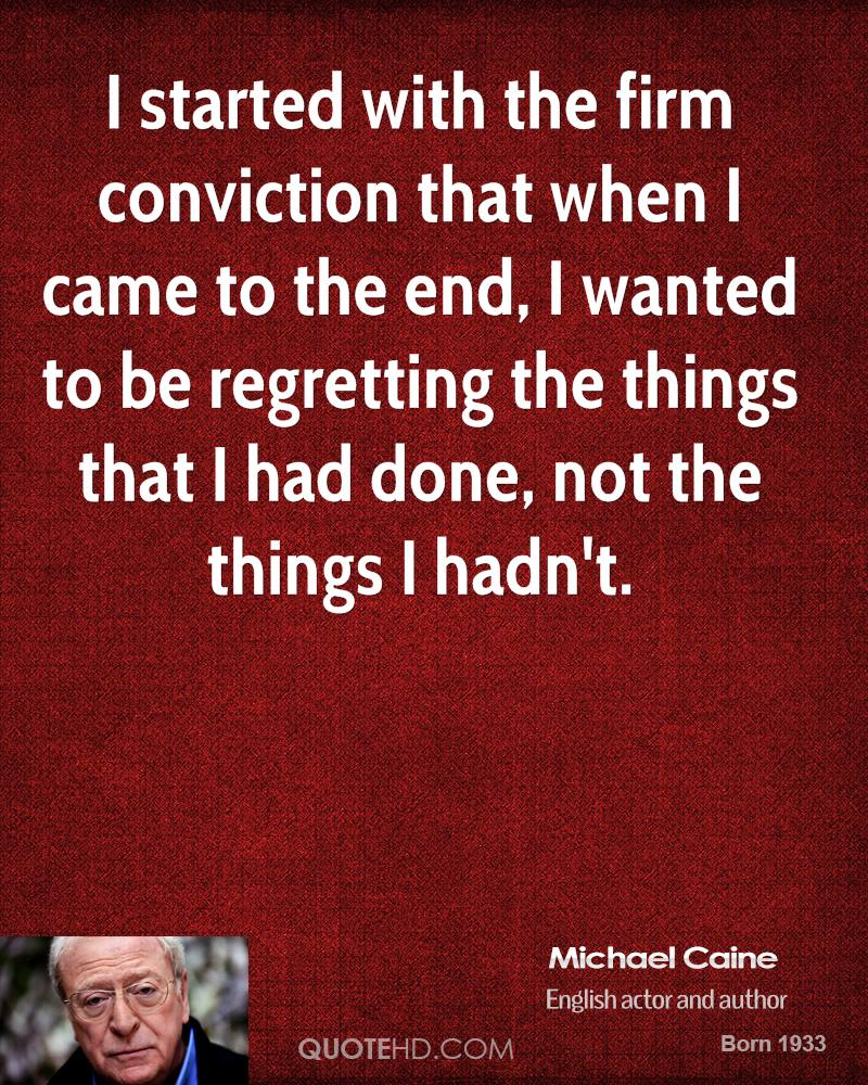 I started with the firm conviction that when I came to the end, I wanted to be regretting the things that I had done, not the things I hadn't.