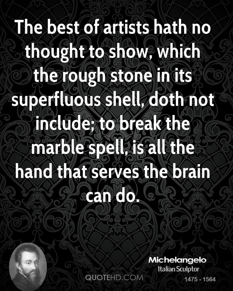 The best of artists hath no thought to show, which the rough stone in its superfluous shell, doth not include; to break the marble spell, is all the hand that serves the brain can do.