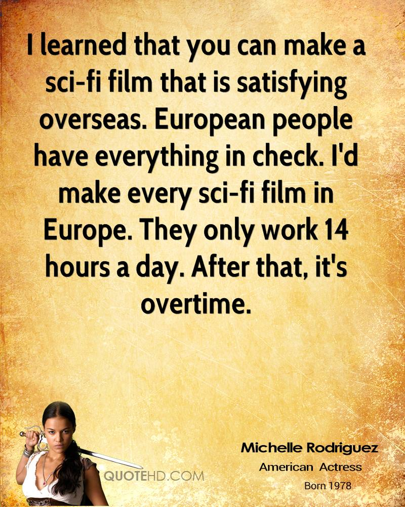 I learned that you can make a sci-fi film that is satisfying overseas. European people have everything in check. I'd make every sci-fi film in Europe. They only work 14 hours a day. After that, it's overtime.