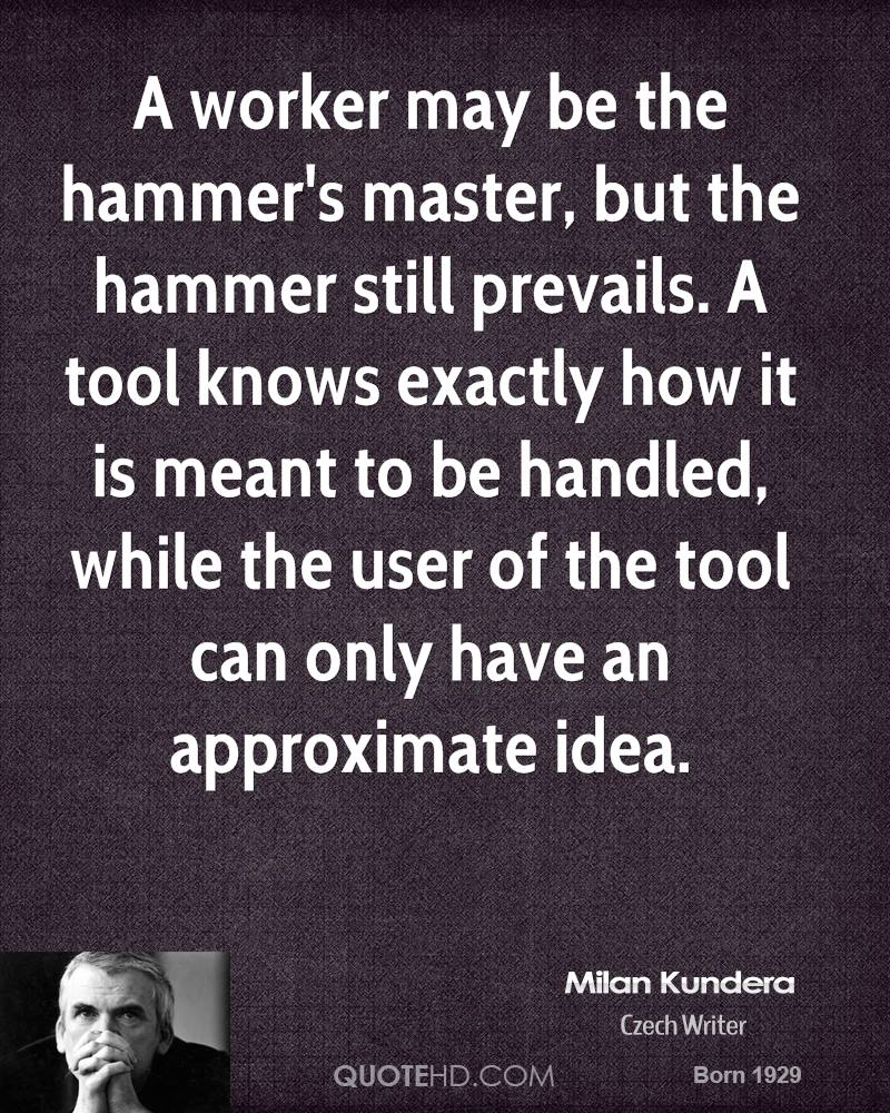 A worker may be the hammer's master, but the hammer still prevails. A tool knows exactly how it is meant to be handled, while the user of the tool can only have an approximate idea.