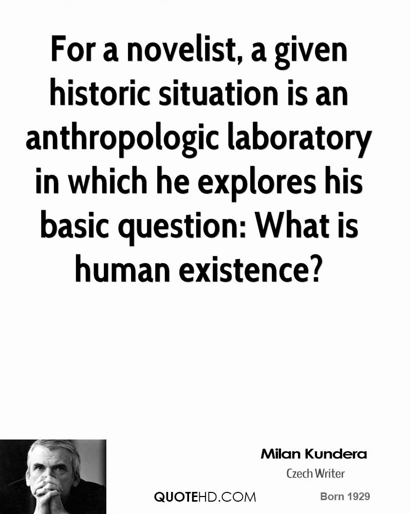 For a novelist, a given historic situation is an anthropologic laboratory in which he explores his basic question: What is human existence?
