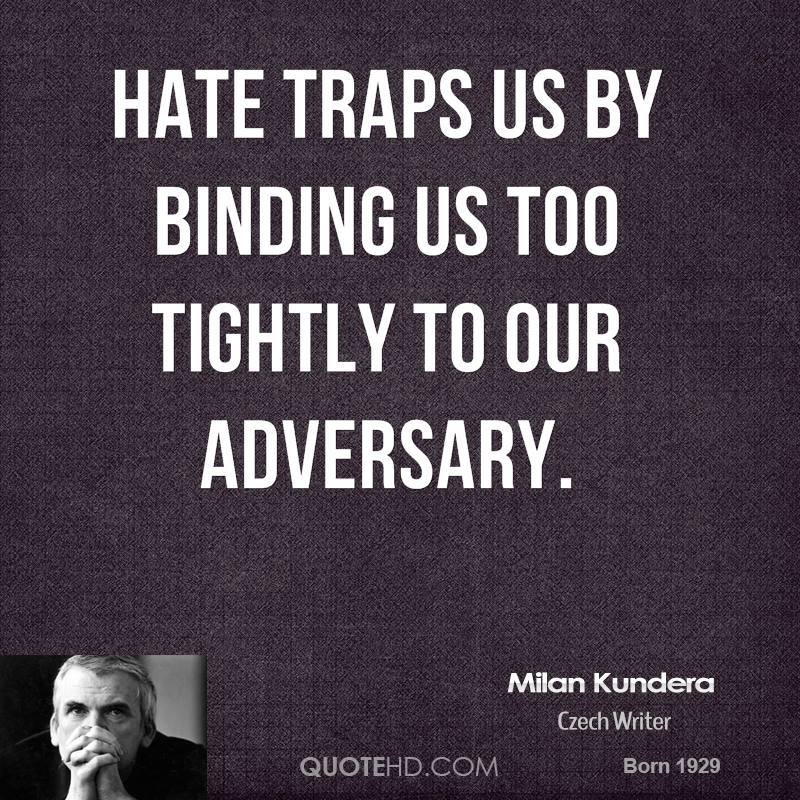 Hate traps us by binding us too tightly to our adversary.