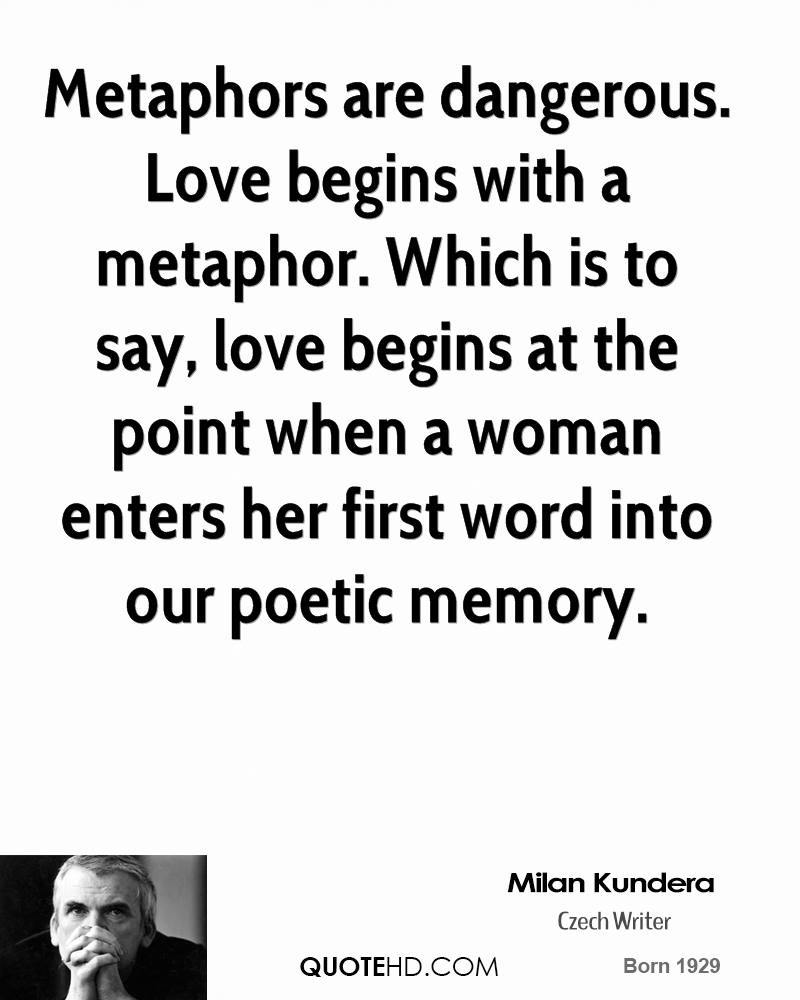 Metaphors are dangerous. Love begins with a metaphor. Which is to say, love begins at the point when a woman enters her first word into our poetic memory.