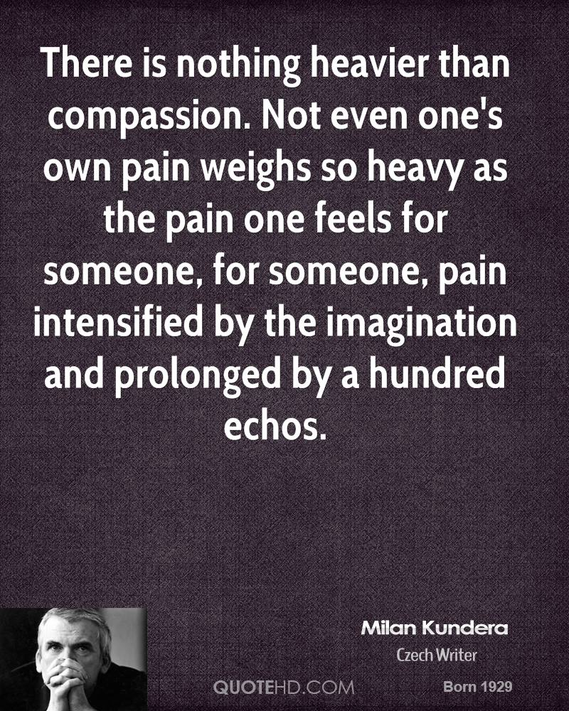 There is nothing heavier than compassion. Not even one's own pain weighs so heavy as the pain one feels for someone, for someone, pain intensified by the imagination and prolonged by a hundred echos.