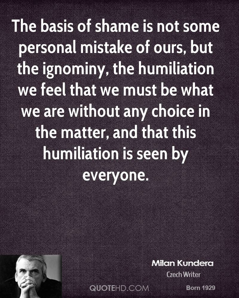 The basis of shame is not some personal mistake of ours, but the ignominy, the humiliation we feel that we must be what we are without any choice in the matter, and that this humiliation is seen by everyone.