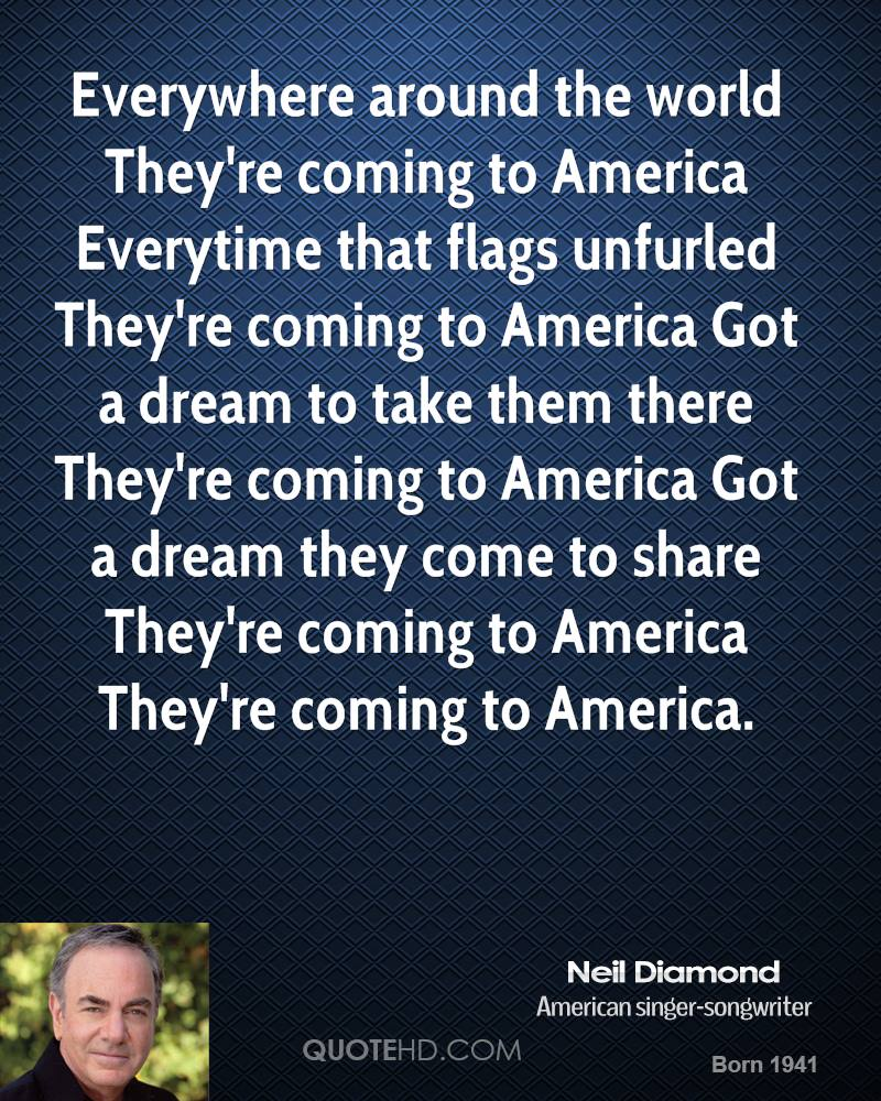 Everywhere around the world They're coming to America Everytime that flags unfurled They're coming to America Got a dream to take them there They're coming to America Got a dream they come to share They're coming to America They're coming to America.