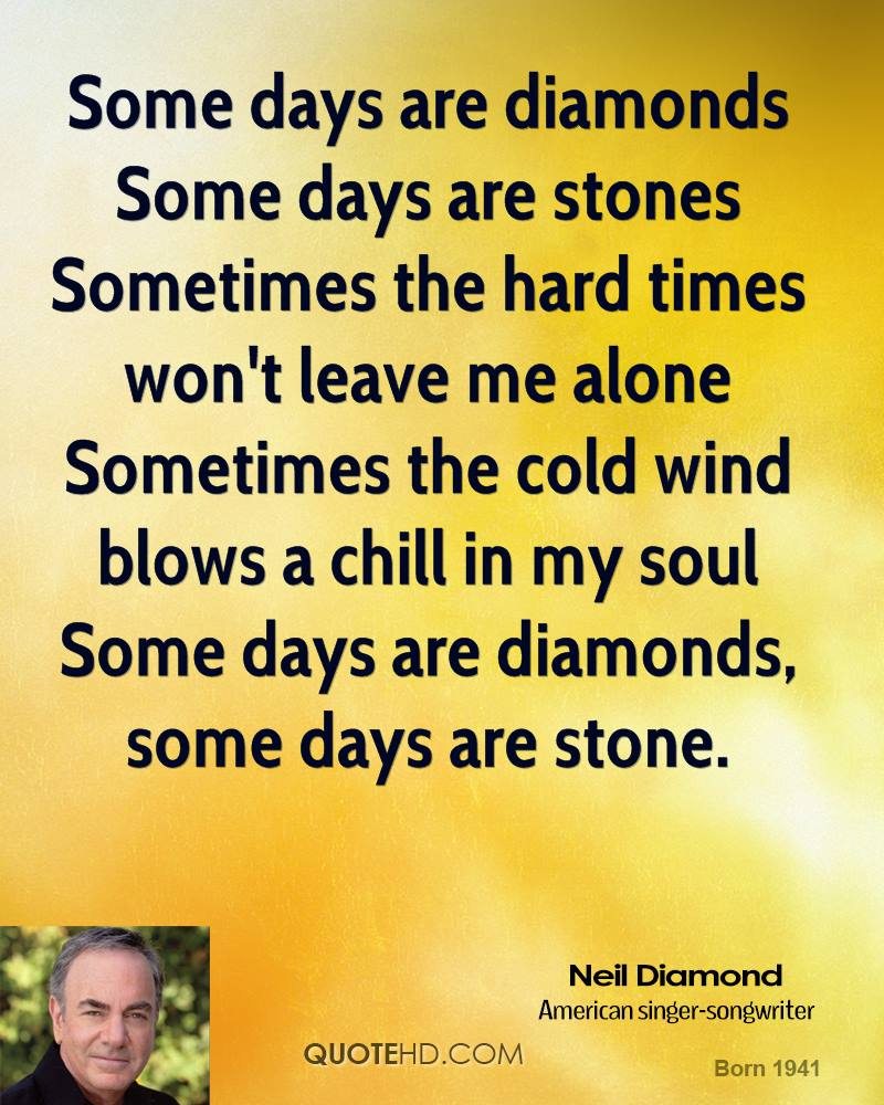 Some days are diamonds Some days are stones Sometimes the hard times won't leave me alone Sometimes the cold wind blows a chill in my soul Some days are diamonds, some days are stone.
