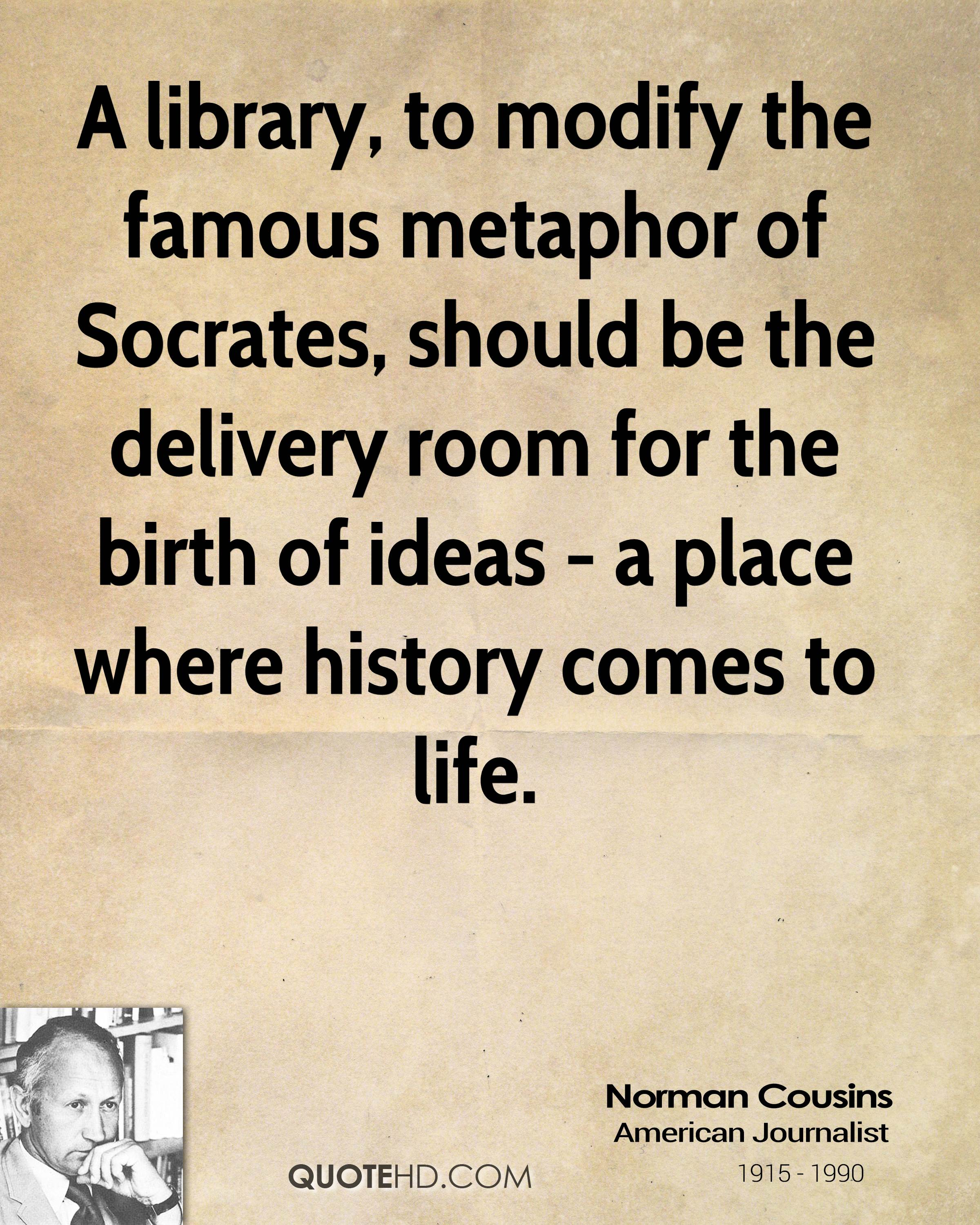 A library, to modify the famous metaphor of Socrates, should be the delivery room for the birth of ideas - a place where history comes to life.