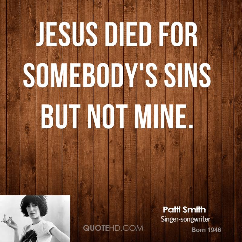 Jesus died for somebody's sins but not mine.