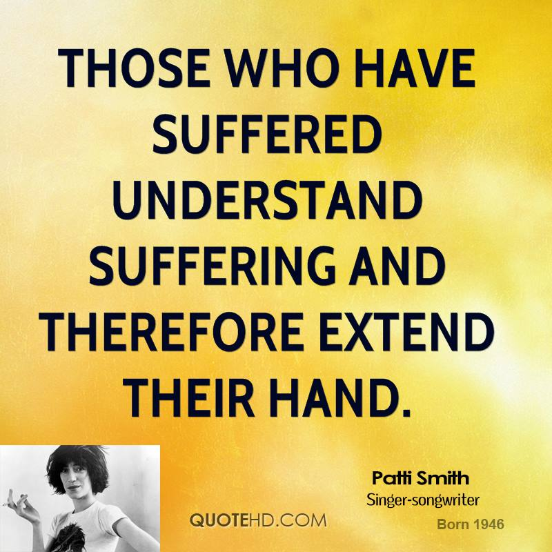 Those who have suffered understand suffering and therefore extend their hand.