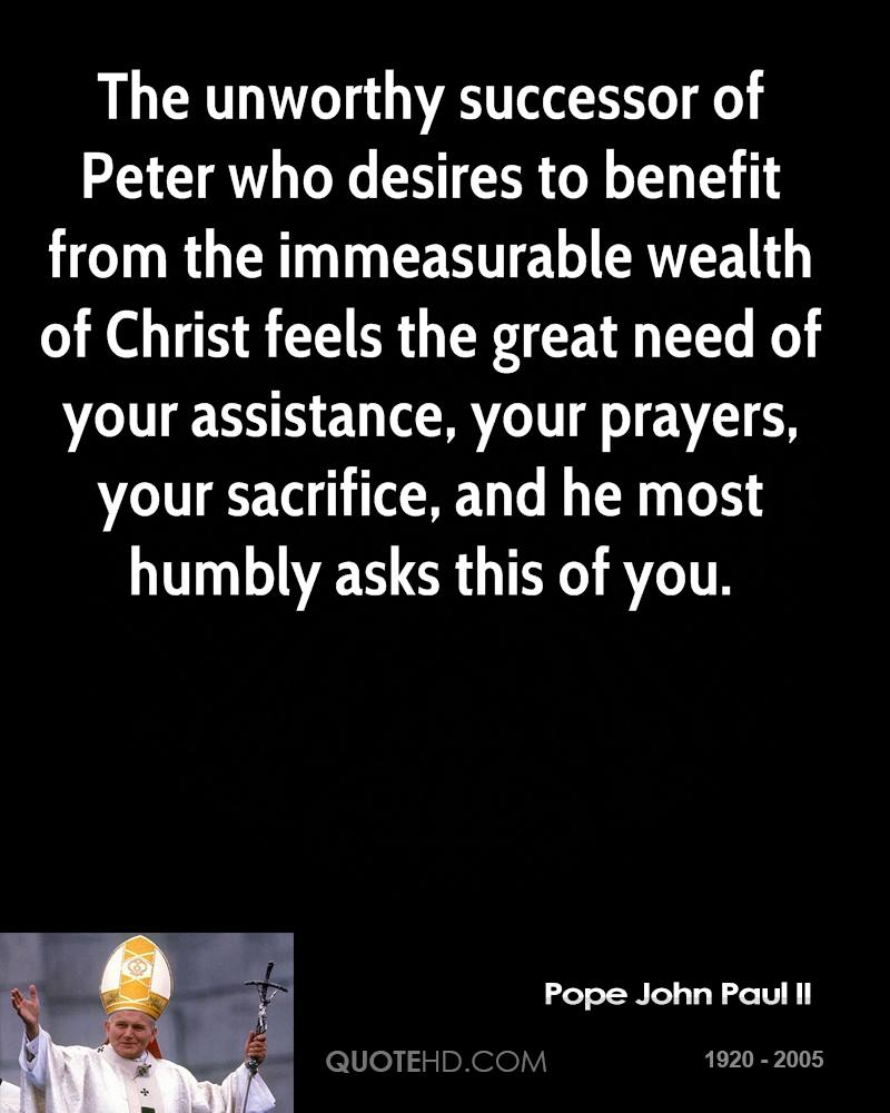 The unworthy successor of Peter who desires to benefit from the immeasurable wealth of Christ feels the great need of your assistance, your prayers, your sacrifice, and he most humbly asks this of you.