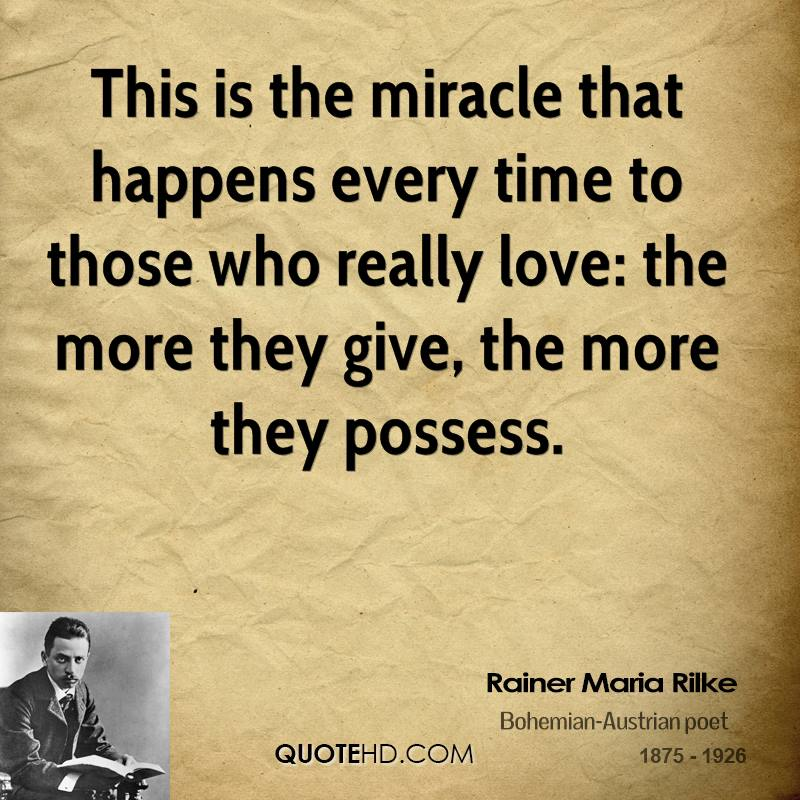 This is the miracle that happens every time to those who really love: the more they give, the more they possess.