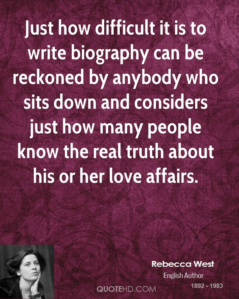 Just how difficult it is to write biography can be reckoned by anybody who sits down and considers just how many people know the real truth about his or her love affairs.