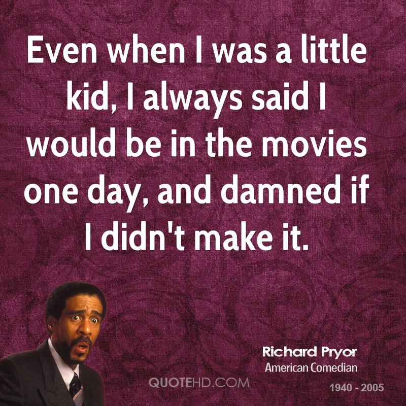 Even when I was a little kid, I always said I would be in the movies one day, and damned if I didn't make it.