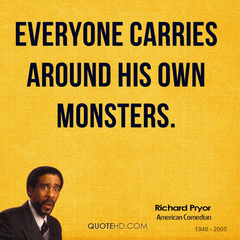 Everyone carries around his own monsters.