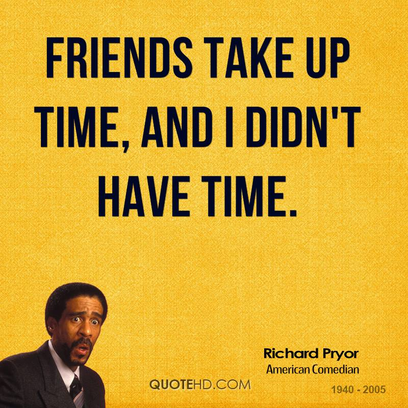 Friends take up time, and I didn't have time.