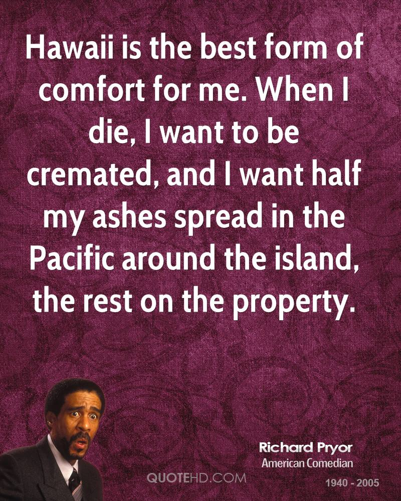 Hawaii is the best form of comfort for me. When I die, I want to be cremated, and I want half my ashes spread in the Pacific around the island, the rest on the property.
