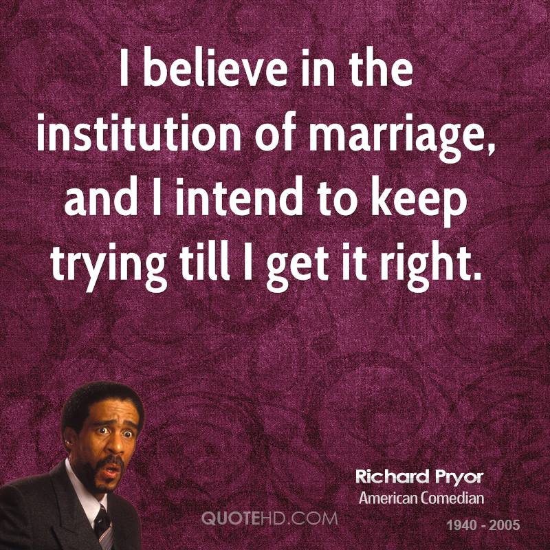 I believe in the institution of marriage, and I intend to keep trying till I get it right.