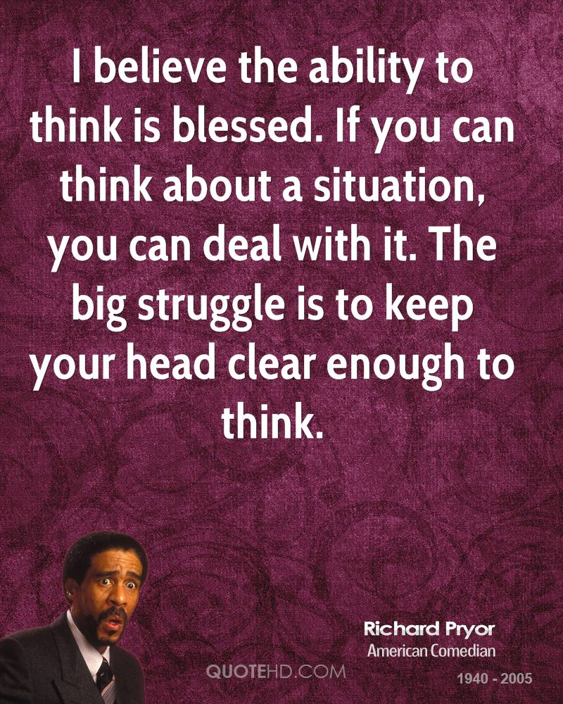 I believe the ability to think is blessed. If you can think about a situation, you can deal with it. The big struggle is to keep your head clear enough to think.