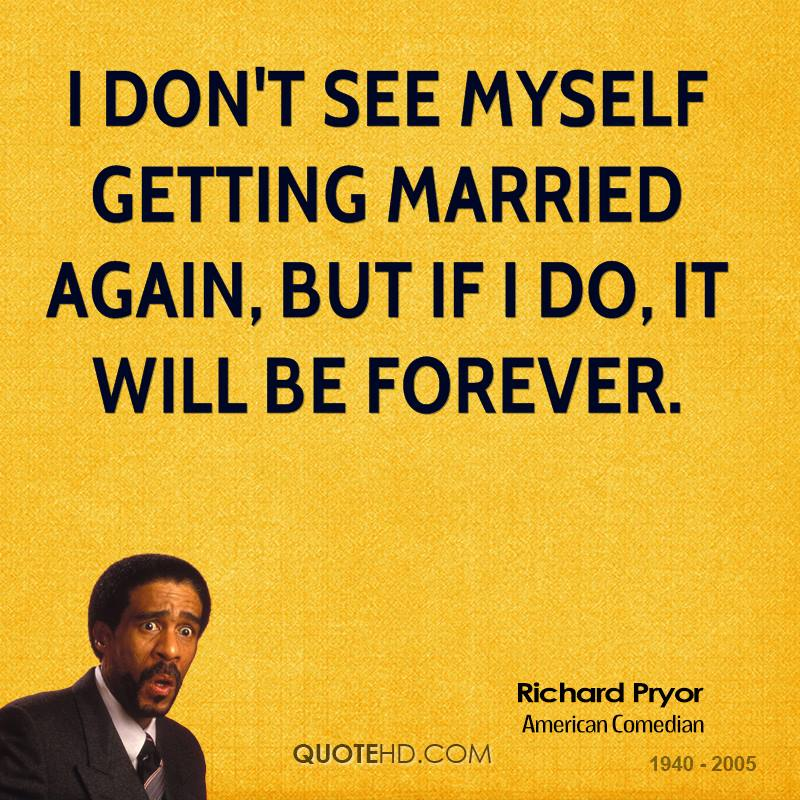 I don't see myself getting married again, but if I do, it will be forever.