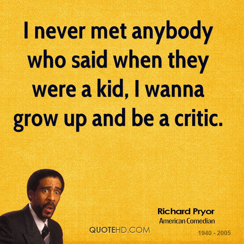 I never met anybody who said when they were a kid, I wanna grow up and be a critic.