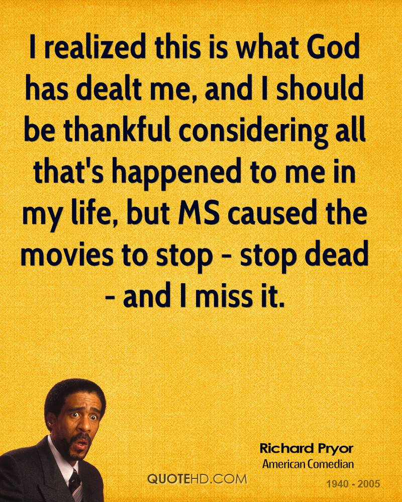 I realized this is what God has dealt me, and I should be thankful considering all that's happened to me in my life, but MS caused the movies to stop - stop dead - and I miss it.