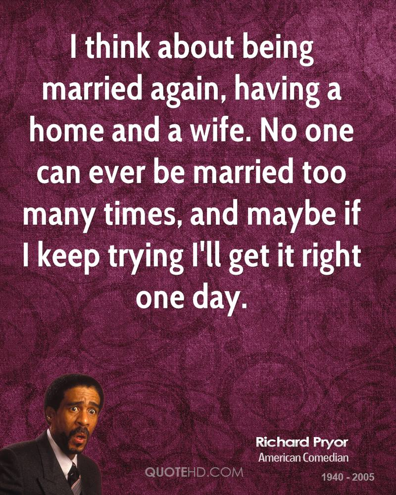 I think about being married again, having a home and a wife. No one can ever be married too many times, and maybe if I keep trying I'll get it right one day.