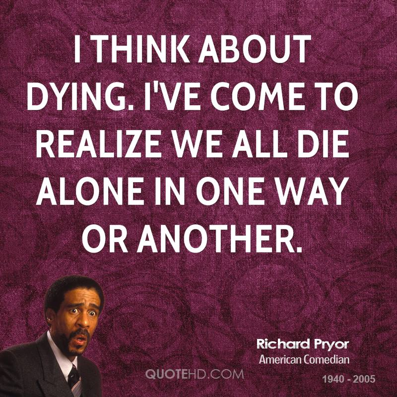 I think about dying. I've come to realize we all die alone in one way or another.